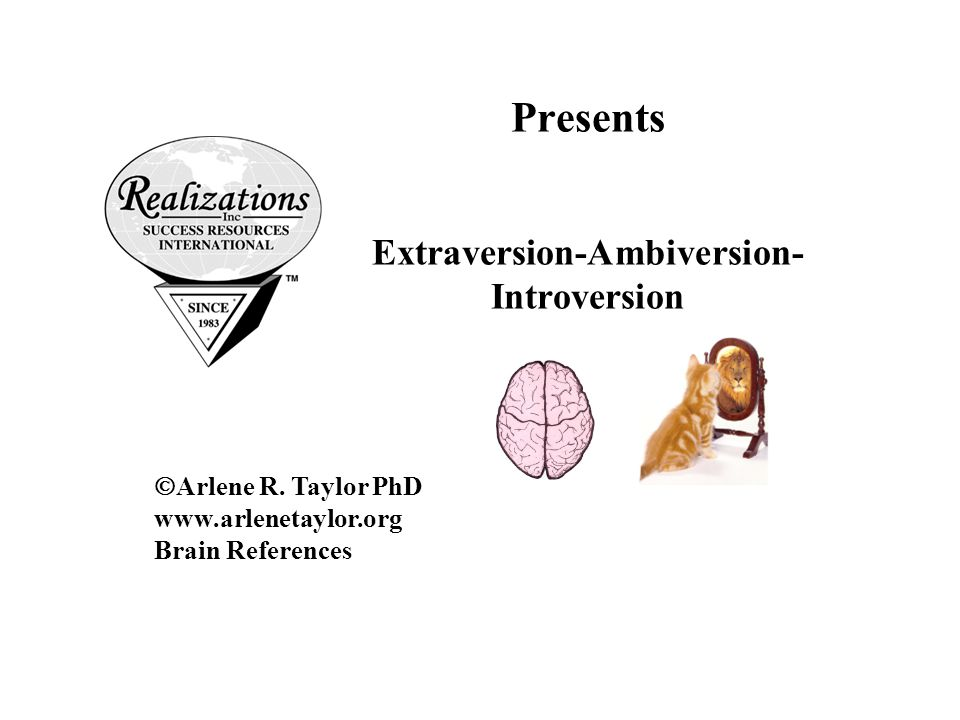 Presents Extraversion-Ambiversion- Introversion  Arlene R. Taylor PhD www.arlenetaylor.org Brain References