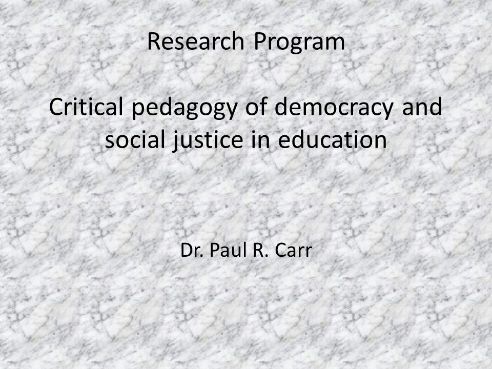 Research Program Critical pedagogy of democracy and social justice in education Dr. Paul R. Carr