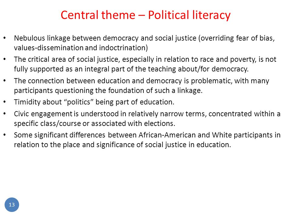 13 Central theme – Political literacy Nebulous linkage between democracy and social justice (overriding fear of bias, values-dissemination and indoctrination) The critical area of social justice, especially in relation to race and poverty, is not fully supported as an integral part of the teaching about/for democracy.