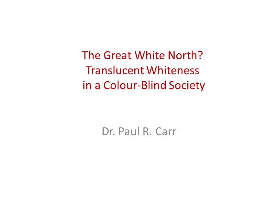 1617 The Great White North Translucent Whiteness in a Colour-Blind Society Dr. Paul R. Carr