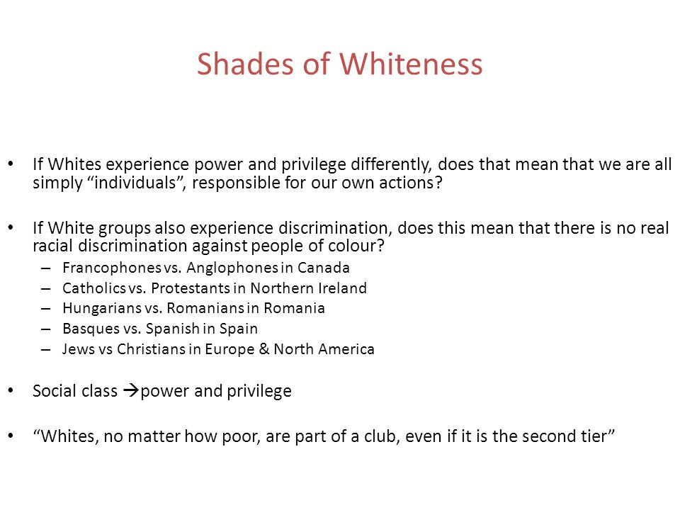20 Shades of Whiteness If Whites experience power and privilege differently, does that mean that we are all simply individuals , responsible for our own actions.