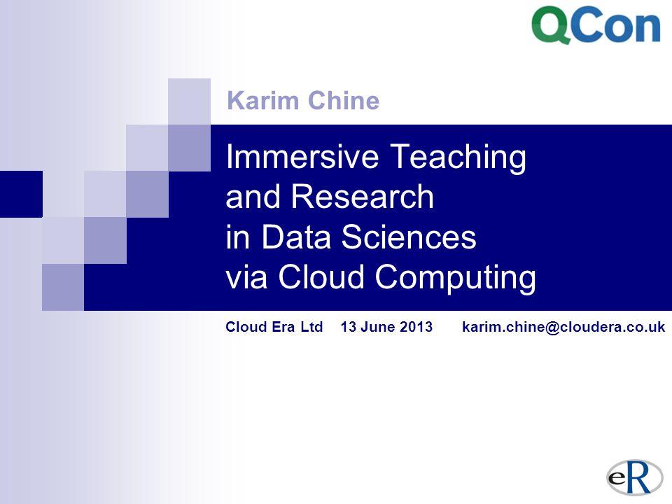Immersive Teaching and Research in Data Sciences via Cloud Computing Cloud Era Ltd 13 June 2013 karim.chine@cloudera.co.uk Karim Chine