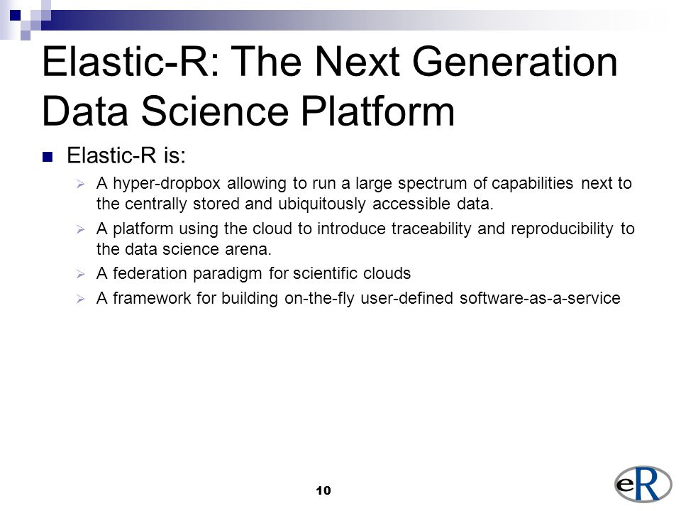 10 Elastic-R: The Next Generation Data Science Platform Elastic-R is:  A hyper-dropbox allowing to run a large spectrum of capabilities next to the centrally stored and ubiquitously accessible data.