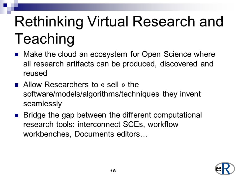18 Rethinking Virtual Research and Teaching Make the cloud an ecosystem for Open Science where all research artifacts can be produced, discovered and reused Allow Researchers to « sell » the software/models/algorithms/techniques they invent seamlessly Bridge the gap between the different computational research tools: interconnect SCEs, workflow workbenches, Documents editors…