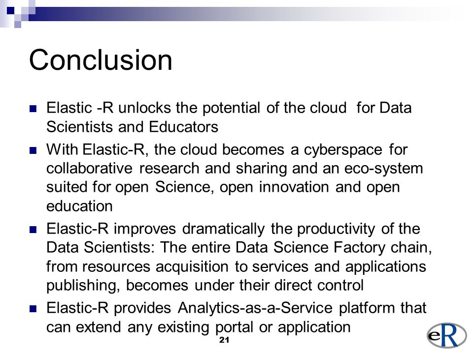 21 Conclusion Elastic -R unlocks the potential of the cloud for Data Scientists and Educators With Elastic-R, the cloud becomes a cyberspace for collaborative research and sharing and an eco-system suited for open Science, open innovation and open education Elastic-R improves dramatically the productivity of the Data Scientists: The entire Data Science Factory chain, from resources acquisition to services and applications publishing, becomes under their direct control Elastic-R provides Analytics-as-a-Service platform that can extend any existing portal or application