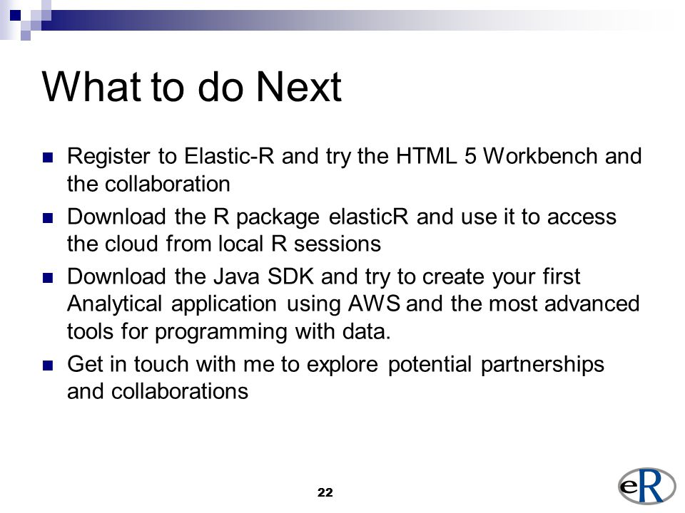 22 What to do Next Register to Elastic-R and try the HTML 5 Workbench and the collaboration Download the R package elasticR and use it to access the cloud from local R sessions Download the Java SDK and try to create your first Analytical application using AWS and the most advanced tools for programming with data.