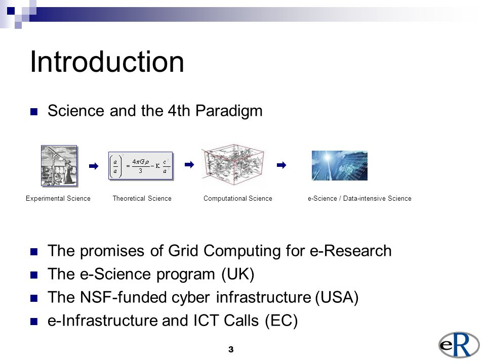 33 Introduction Science and the 4th Paradigm The promises of Grid Computing for e-Research The e-Science program (UK) The NSF-funded cyber infrastructure (USA) e-Infrastructure and ICT Calls (EC) Experimental Science Theoretical Science Computational Science e-Science / Data-intensive Science