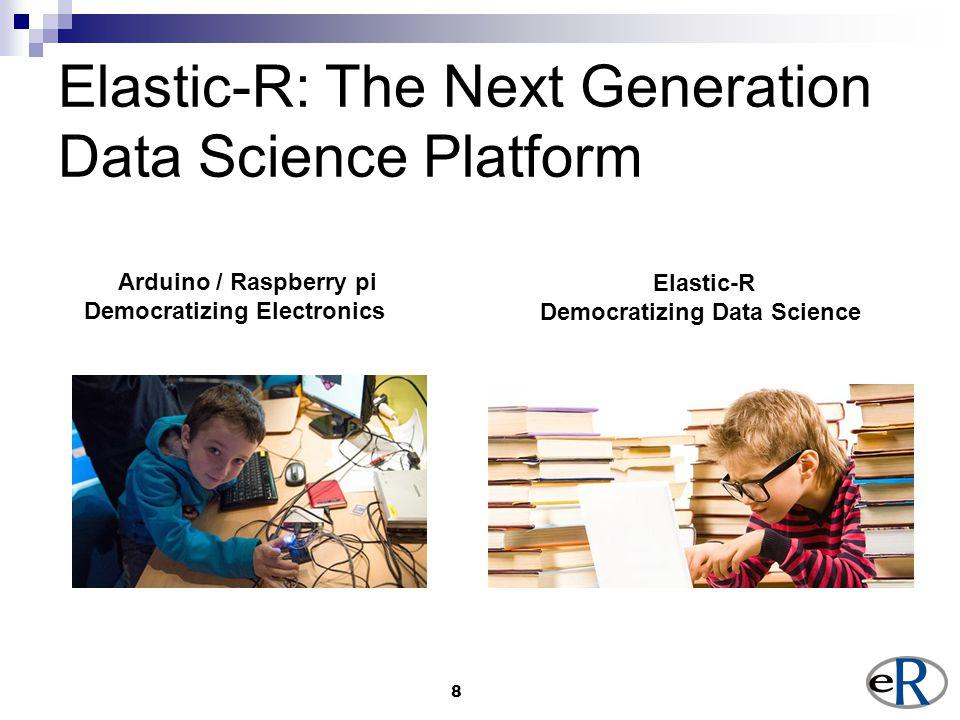 8 Elastic-R: The Next Generation Data Science Platform Arduino / Raspberry pi Democratizing Electronics Elastic-R Democratizing Data Science