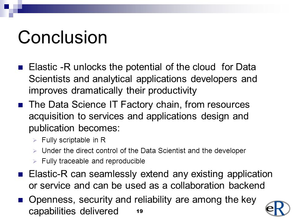 19 Conclusion Elastic -R unlocks the potential of the cloud for Data Scientists and analytical applications developers and improves dramatically their productivity The Data Science IT Factory chain, from resources acquisition to services and applications design and publication becomes:  Fully scriptable in R  Under the direct control of the Data Scientist and the developer  Fully traceable and reproducible Elastic-R can seamlessly extend any existing application or service and can be used as a collaboration backend Openness, security and reliability are among the key capabilities delivered