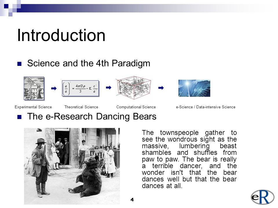 44 Introduction Science and the 4th Paradigm The e-Research Dancing Bears Experimental Science Theoretical Science Computational Science e-Science / Data-intensive Science The townspeople gather to see the wondrous sight as the massive, lumbering beast shambles and shuffles from paw to paw.
