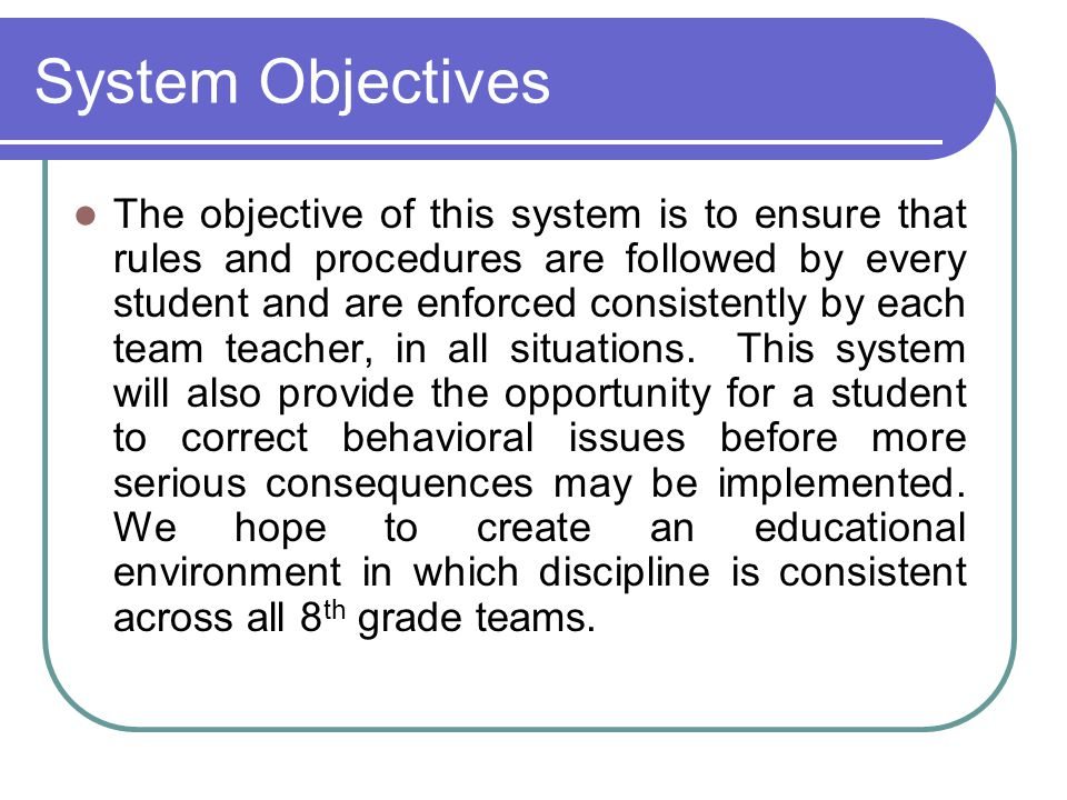System Objectives The objective of this system is to ensure that rules and procedures are followed by every student and are enforced consistently by each team teacher, in all situations.