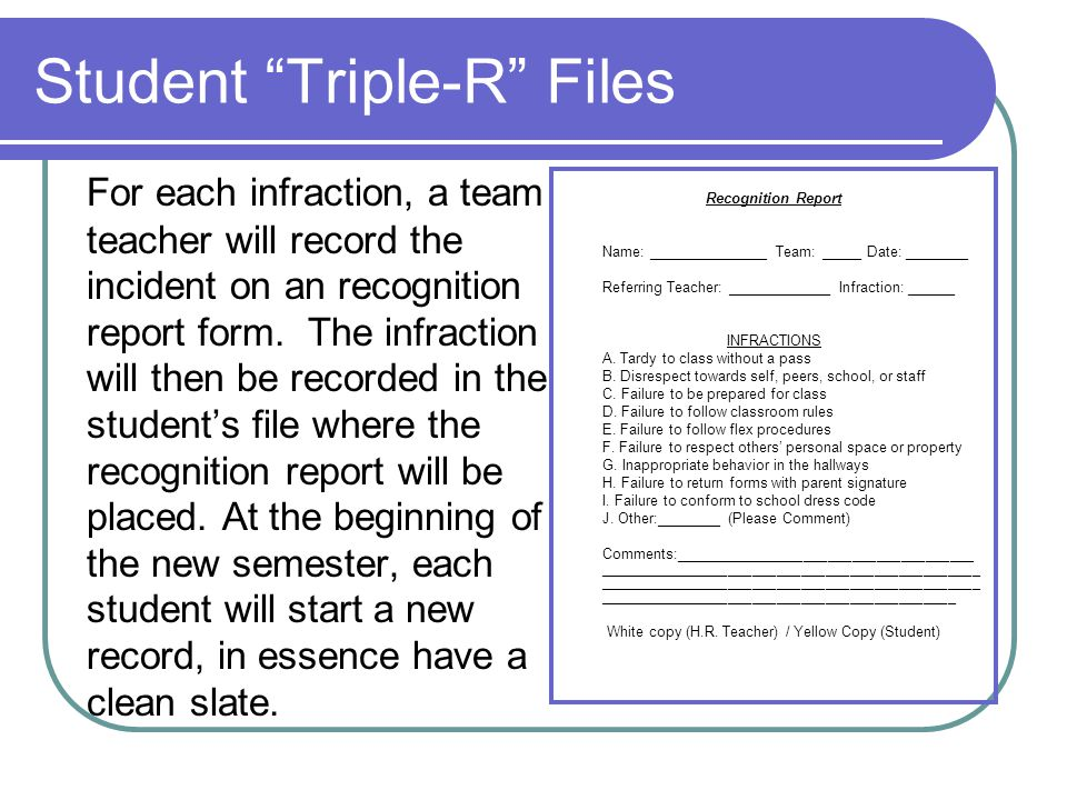 Student Triple-R Files For each infraction, a team teacher will record the incident on an recognition report form.