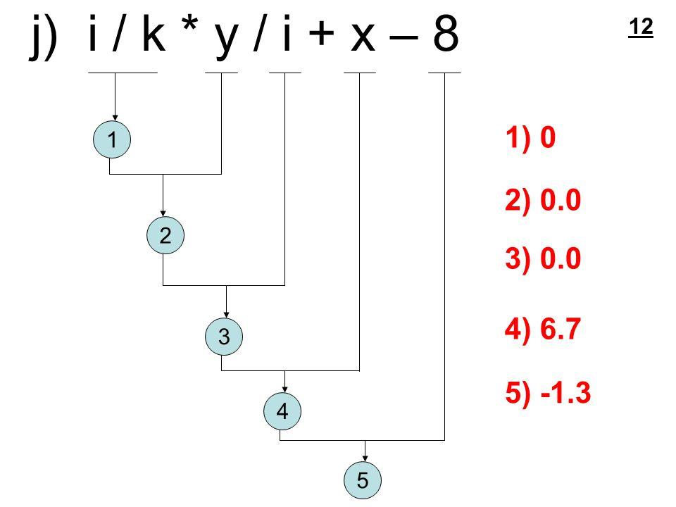 j) i / k * y / i + x – 8 1 2 3 4 5 1) 0 2) 0.0 3) 0.0 4) 6.7 5) -1.3 12