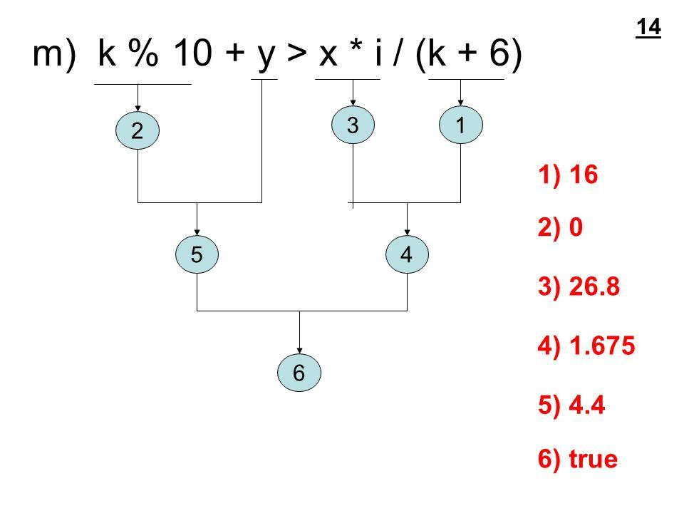 m) k % 10 + y > x * i / (k + 6) 1 2 3 45 6 1) 16 2) 0 3) 26.8 4) 1.675 5) 4.4 6) true 14