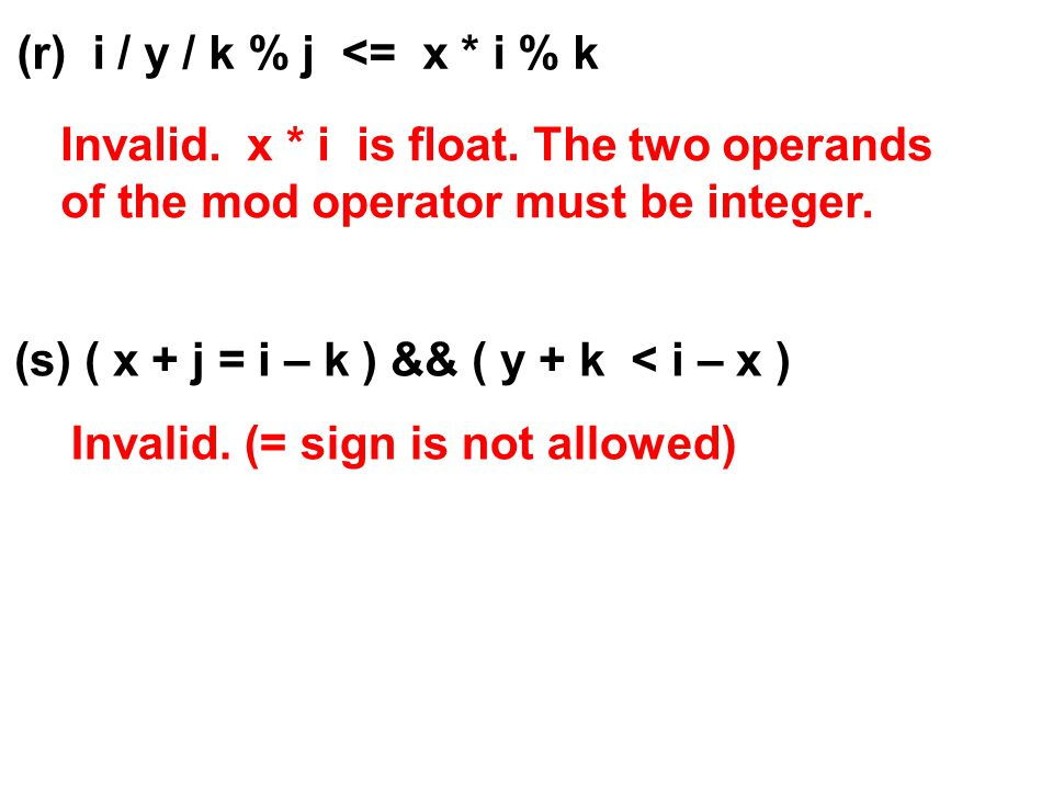 (r) i / y / k % j <= x * i % k Invalid. x * i is float. The two operands of the mod operator must be integer. (s) ( x + j = i – k ) && ( y + k < i – x
