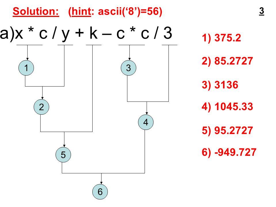 Solution: (hint: ascii('8')=56) a)x * c / y + k – c * c / 3 1 2 3 4 5 6 1) 375.2 2) 85.2727 3) 3136 4) 1045.33 5) 95.2727 6) -949.727 3