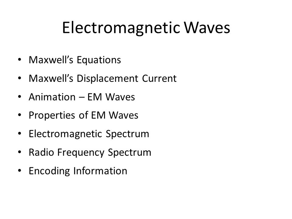 Electromagnetic Waves Maxwell's Equations Maxwell's Displacement Current Animation – EM Waves Properties of EM Waves Electromagnetic Spectrum Radio Fr