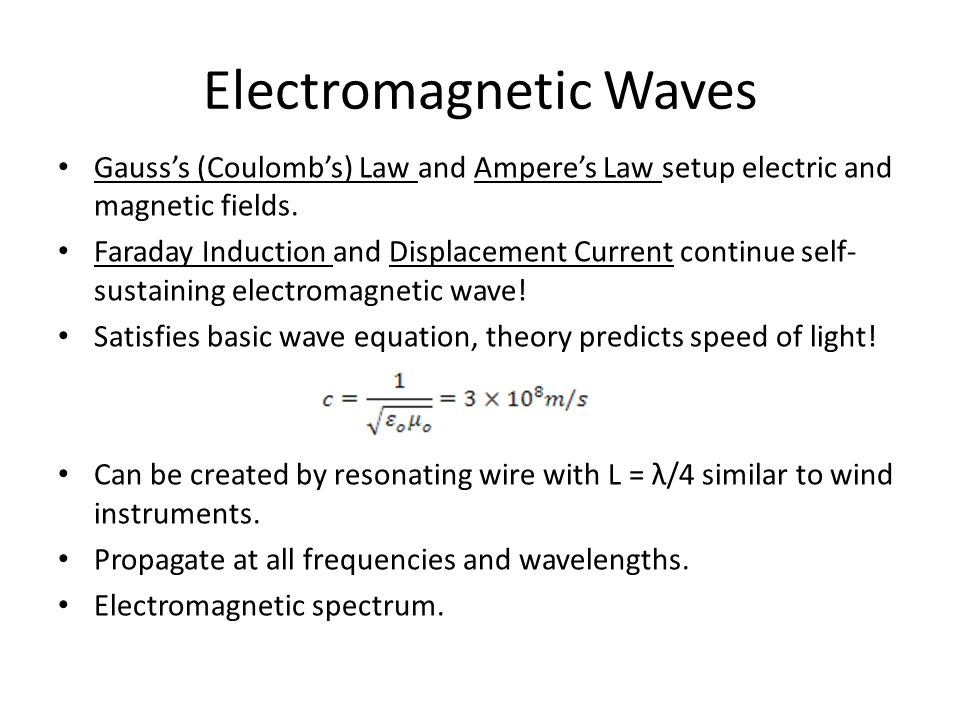 EM Wave Animation http://phet.colorado.edu/en/simulation/radio-waves Gauss's Law sets up E, Ampere's Law sets up B Faraday Induction and Displacement current keep it going Whole thing travels at 3 x 10 8 m/s (speed of light)