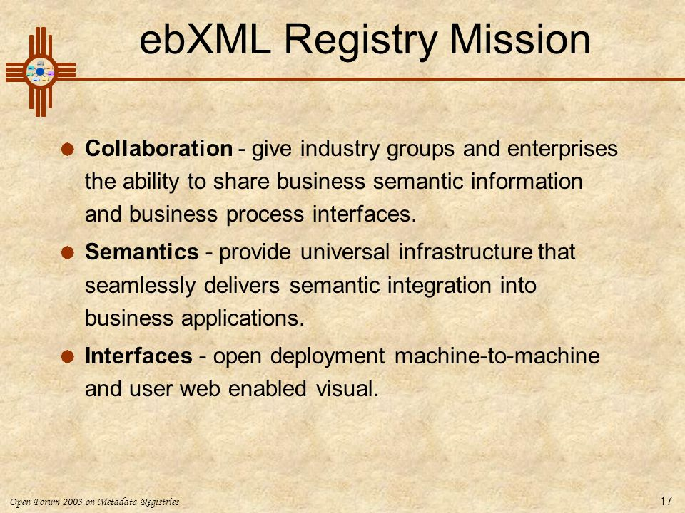 Open Forum 2003 on Metadata Registries 17 ebXML Registry Mission  Collaboration - give industry groups and enterprises the ability to share business