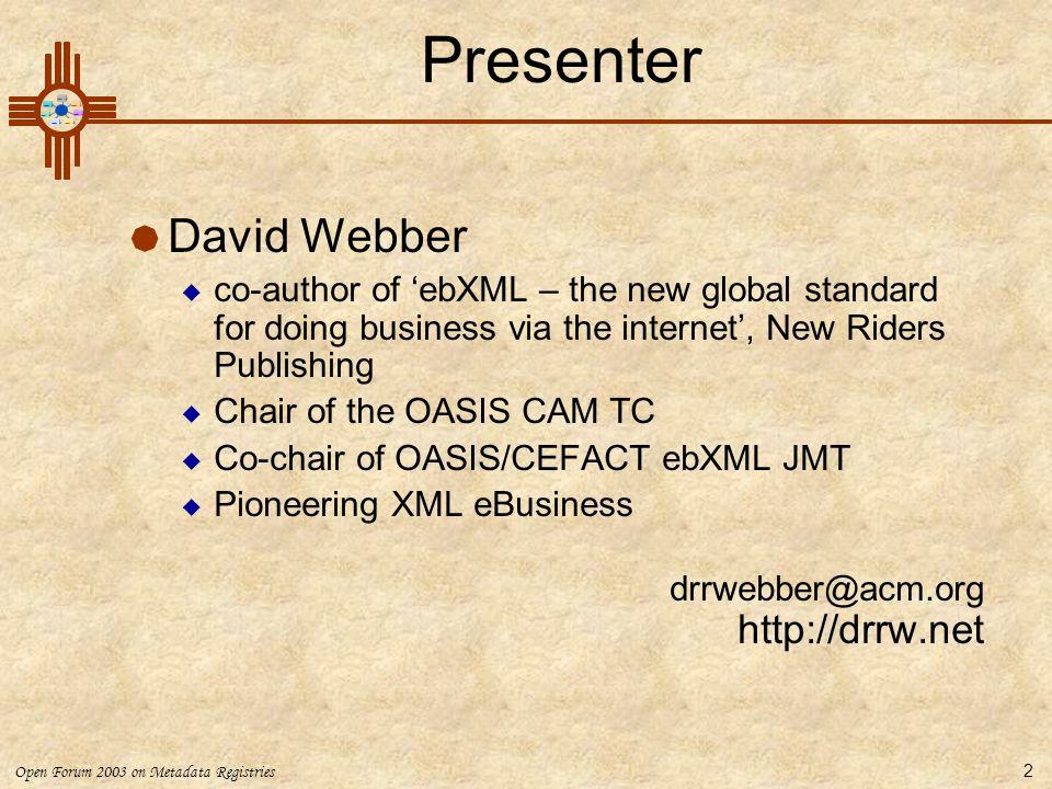 Open Forum 2003 on Metadata Registries 2 Presenter  David Webber  co-author of 'ebXML – the new global standard for doing business via the internet'