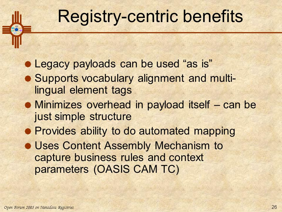 """Open Forum 2003 on Metadata Registries 26 Registry-centric benefits  Legacy payloads can be used """"as is""""  Supports vocabulary alignment and multi- l"""