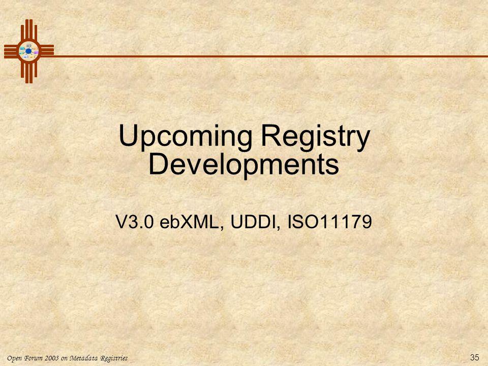 Open Forum 2003 on Metadata Registries 35 Upcoming Registry Developments V3.0 ebXML, UDDI, ISO11179