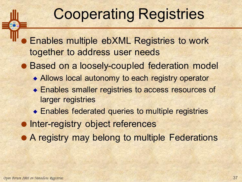 Open Forum 2003 on Metadata Registries 37 Cooperating Registries  Enables multiple ebXML Registries to work together to address user needs  Based on