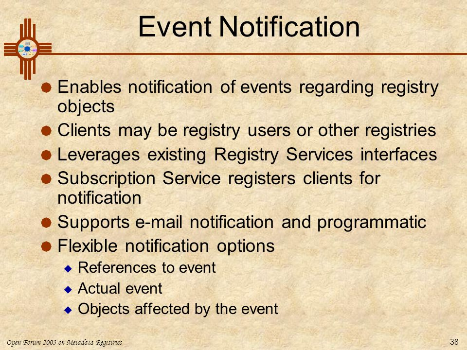 Open Forum 2003 on Metadata Registries 38 Event Notification  Enables notification of events regarding registry objects  Clients may be registry use