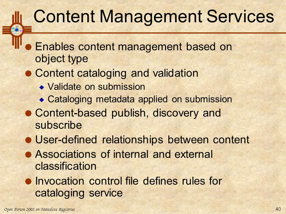 Open Forum 2003 on Metadata Registries 40 Content Management Services  Enables content management based on object type  Content cataloging and valid