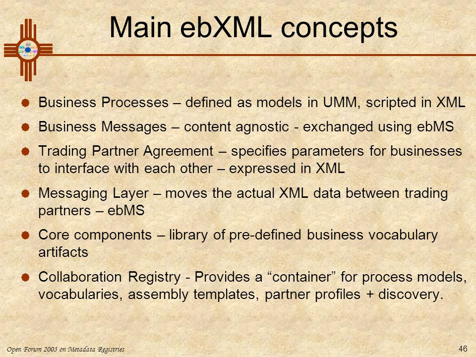 Open Forum 2003 on Metadata Registries 46 Main ebXML concepts  Business Processes – defined as models in UMM, scripted in XML  Business Messages – c