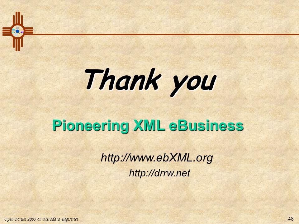 Open Forum 2003 on Metadata Registries 48 http://www.ebXML.org http://drrw.net Thank you Pioneering XML eBusiness