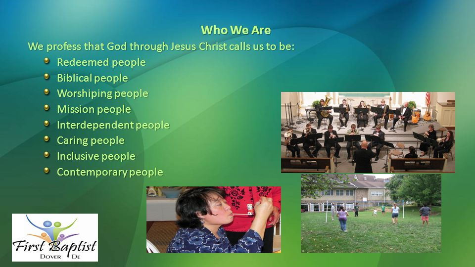 Who We Are We profess that God through Jesus Christ calls us to be: Redeemed people Biblical people Worshiping people Mission people Interdependent people Caring people Inclusive people Contemporary people