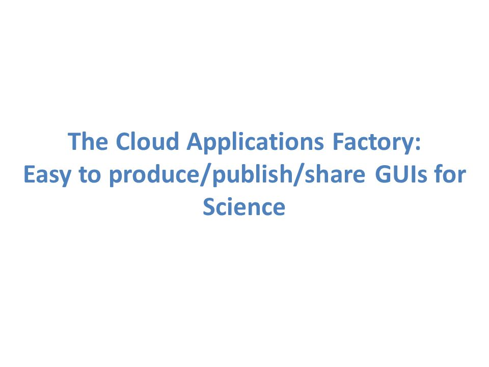 The Cloud Applications Factory: Easy to produce/publish/share GUIs for Science