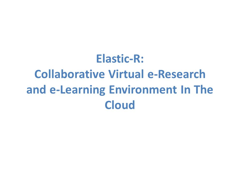Elastic-R: Collaborative Virtual e-Research and e-Learning Environment In The Cloud