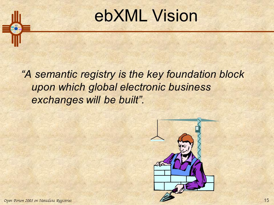 Open Forum 2003 on Metadata Registries 15 ebXML Vision A semantic registry is the key foundation block upon which global electronic business exchanges will be built .