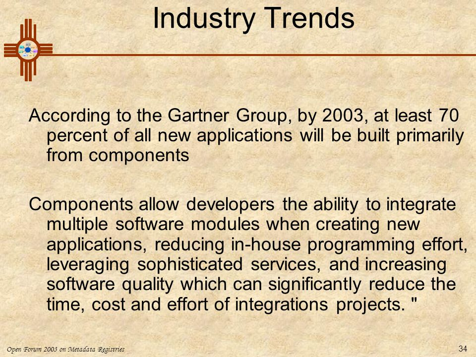 Open Forum 2003 on Metadata Registries 34 Industry Trends According to the Gartner Group, by 2003, at least 70 percent of all new applications will be built primarily from components Components allow developers the ability to integrate multiple software modules when creating new applications, reducing in-house programming effort, leveraging sophisticated services, and increasing software quality which can significantly reduce the time, cost and effort of integrations projects.