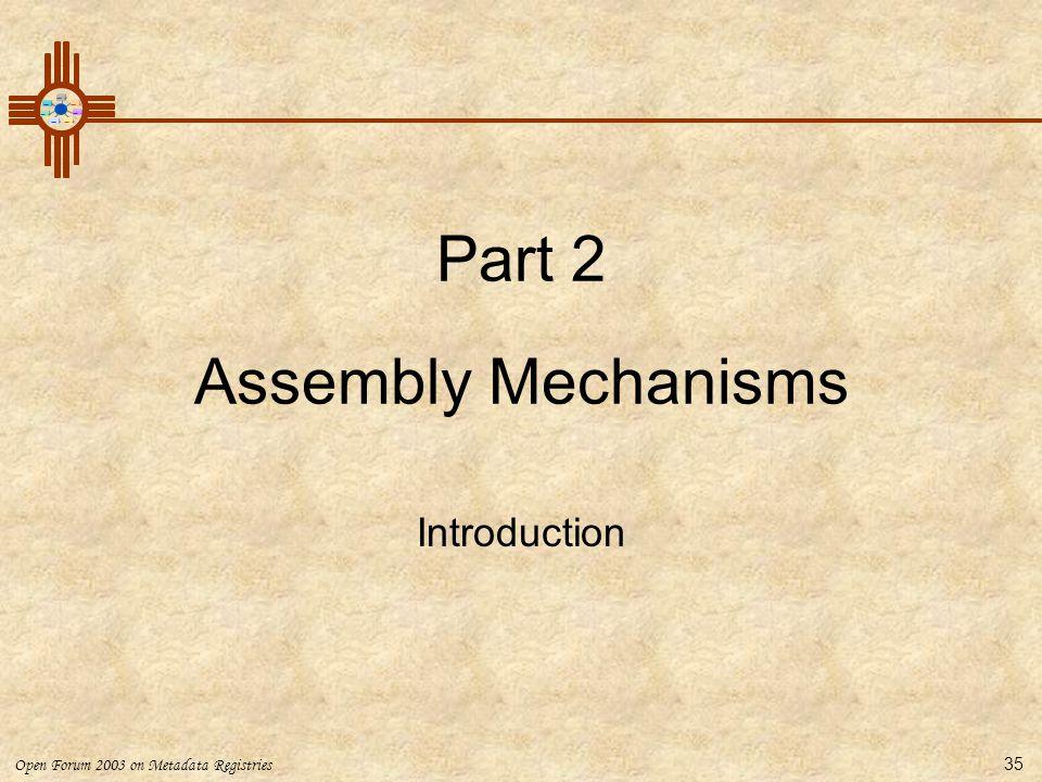 Open Forum 2003 on Metadata Registries 35 Part 2 Assembly Mechanisms Introduction