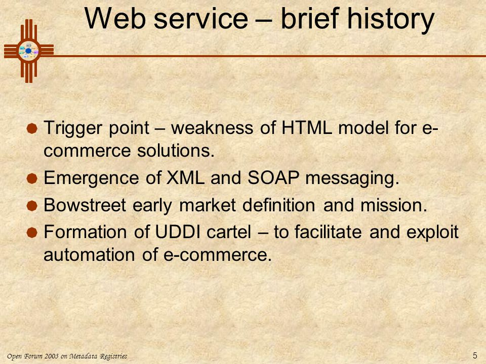 Open Forum 2003 on Metadata Registries 5 Web service – brief history  Trigger point – weakness of HTML model for e- commerce solutions.