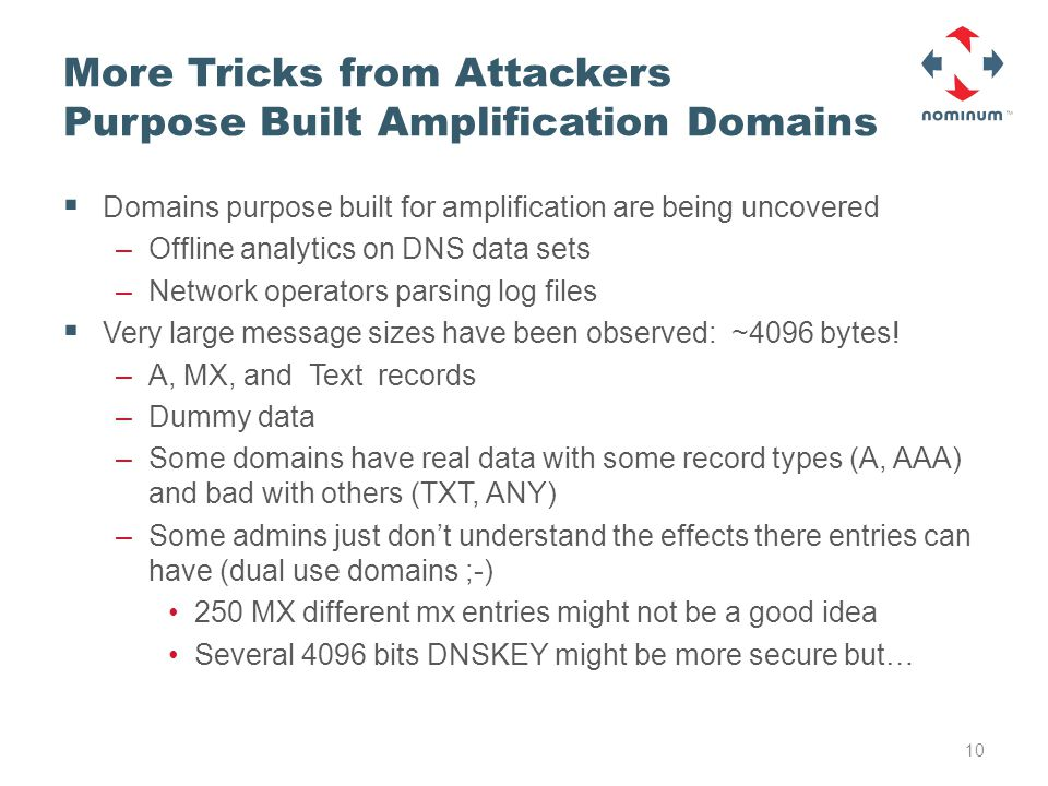 More Tricks from Attackers Purpose Built Amplification Domains  Domains purpose built for amplification are being uncovered –Offline analytics on DNS data sets –Network operators parsing log files  Very large message sizes have been observed: ~4096 bytes.