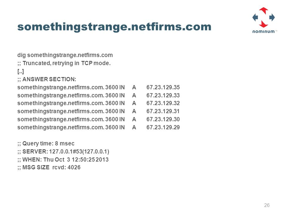 somethingstrange.netfirms.com dig somethingstrange.netfirms.com ;; Truncated, retrying in TCP mode. [..] ;; ANSWER SECTION: somethingstrange.netfirms.