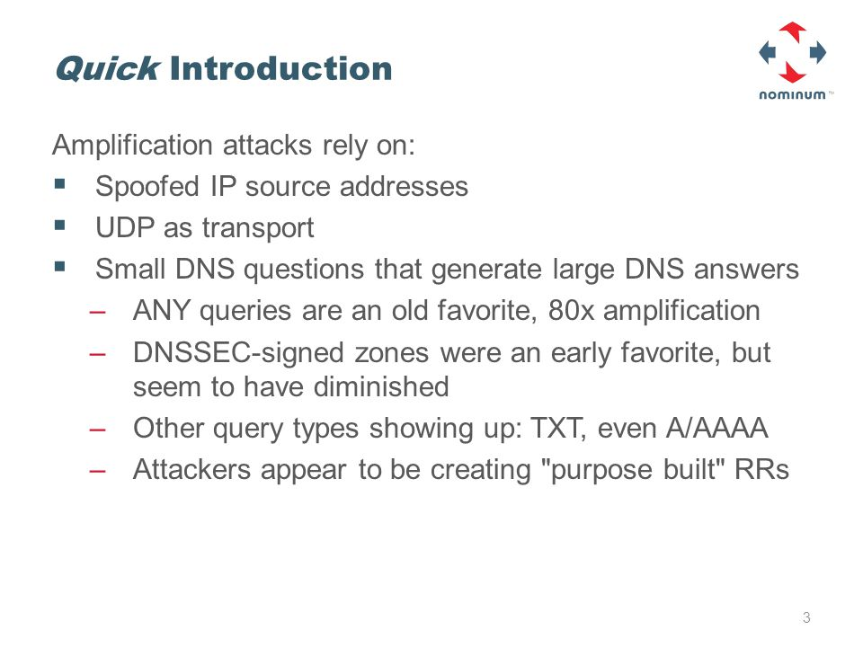 Quick Introduction Amplification attacks rely on:  Spoofed IP source addresses  UDP as transport  Small DNS questions that generate large DNS answers –ANY queries are an old favorite, 80x amplification –DNSSEC-signed zones were an early favorite, but seem to have diminished –Other query types showing up: TXT, even A/AAAA –Attackers appear to be creating purpose built RRs 3