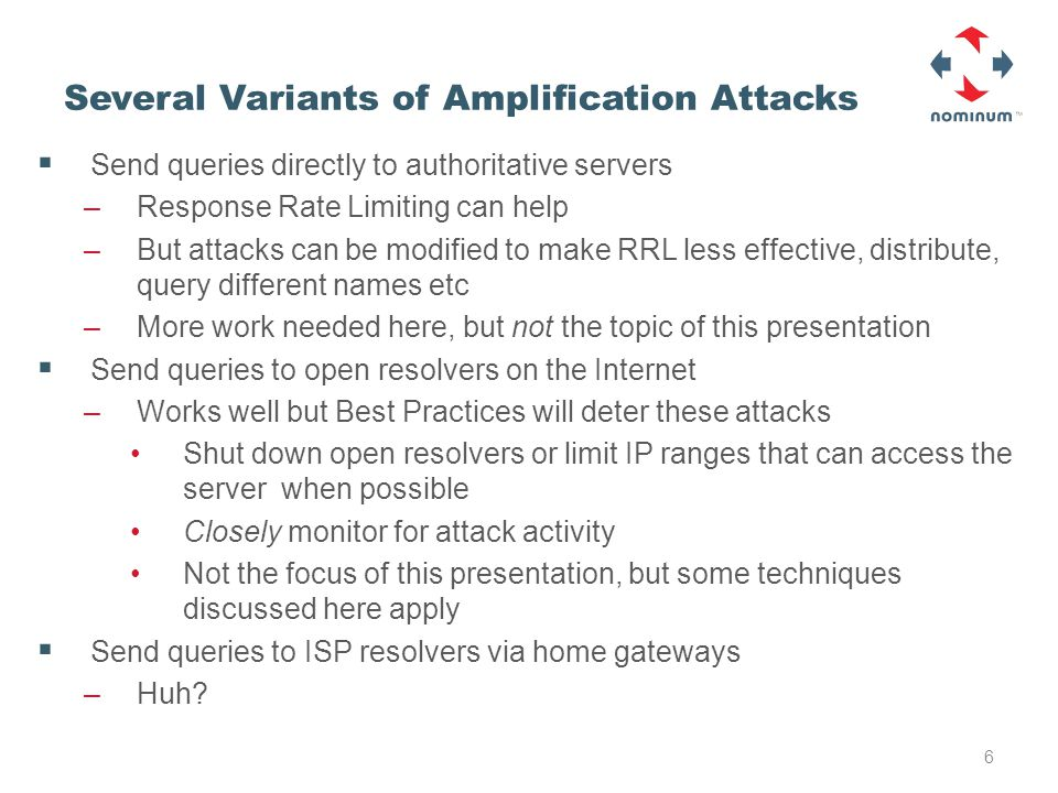Several Variants of Amplification Attacks  Send queries directly to authoritative servers –Response Rate Limiting can help –But attacks can be modified to make RRL less effective, distribute, query different names etc –More work needed here, but not the topic of this presentation  Send queries to open resolvers on the Internet –Works well but Best Practices will deter these attacks Shut down open resolvers or limit IP ranges that can access the server when possible Closely monitor for attack activity Not the focus of this presentation, but some techniques discussed here apply  Send queries to ISP resolvers via home gateways –Huh.