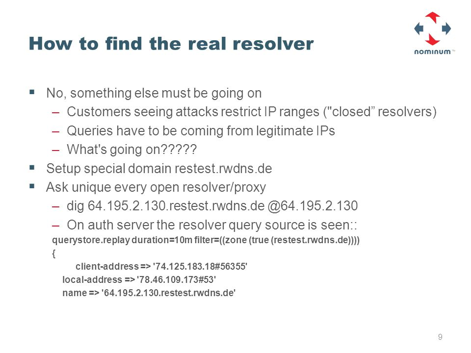 How to find the real resolver  No, something else must be going on –Customers seeing attacks restrict IP ranges ( closed resolvers) –Queries have to be coming from legitimate IPs –What s going on????.