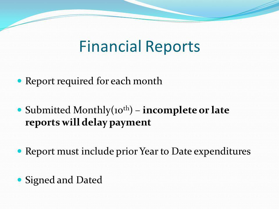 Financial Re Financial Reports Report required for each month Submitted Monthly(10 th ) – incomplete or late reports will delay payment Report must include prior Year to Date expenditures Signed and Dated