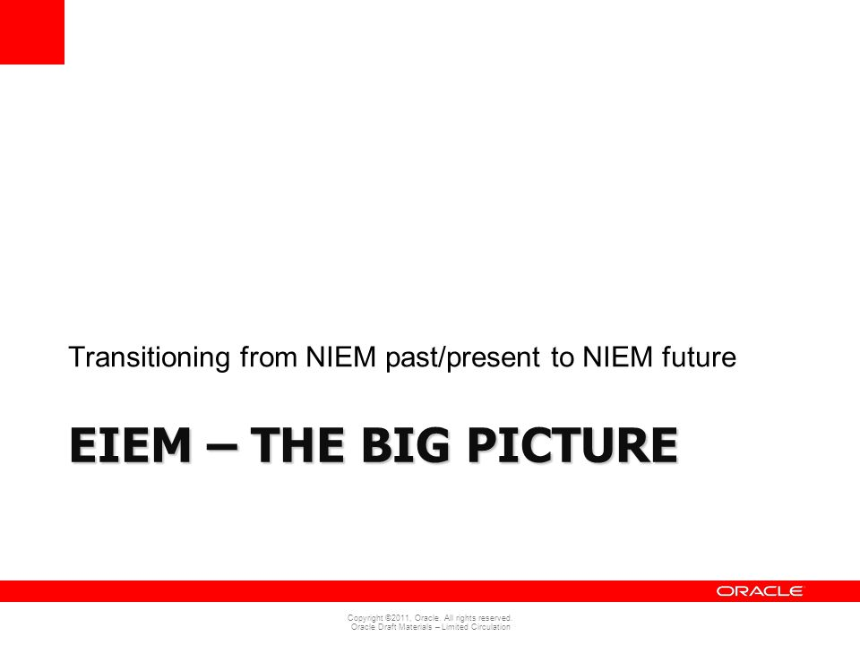 Copyright ©2011, Oracle. All rights reserved. Oracle Draft Materials – Limited Circulation EIEM – THE BIG PICTURE Transitioning from NIEM past/present