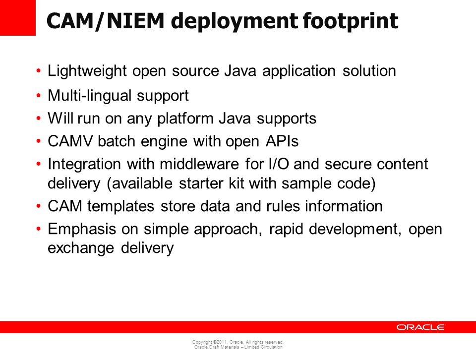 Copyright ©2011, Oracle. All rights reserved. Oracle Draft Materials – Limited Circulation CAM/NIEM deployment footprint Lightweight open source Java