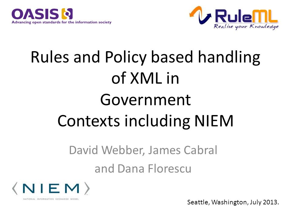 Rules and Policy based handling of XML in Government Contexts including NIEM David Webber, James Cabral and Dana Florescu Seattle, Washington, July 2013.