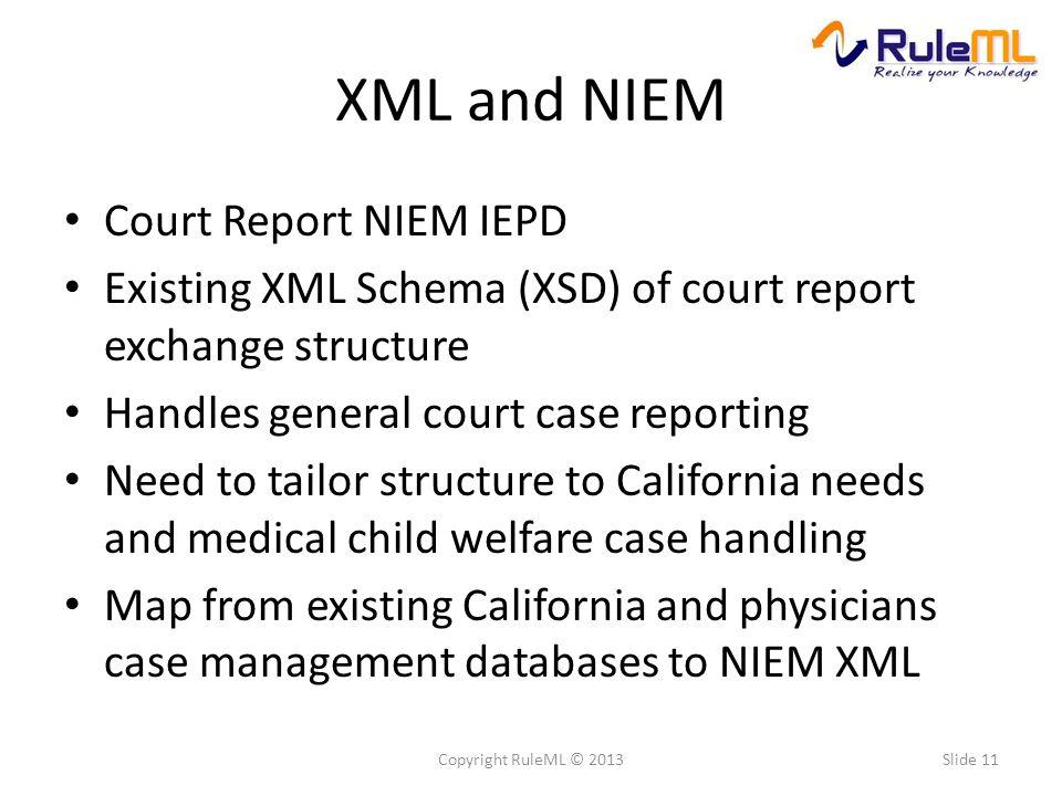 XML and NIEM Court Report NIEM IEPD Existing XML Schema (XSD) of court report exchange structure Handles general court case reporting Need to tailor s