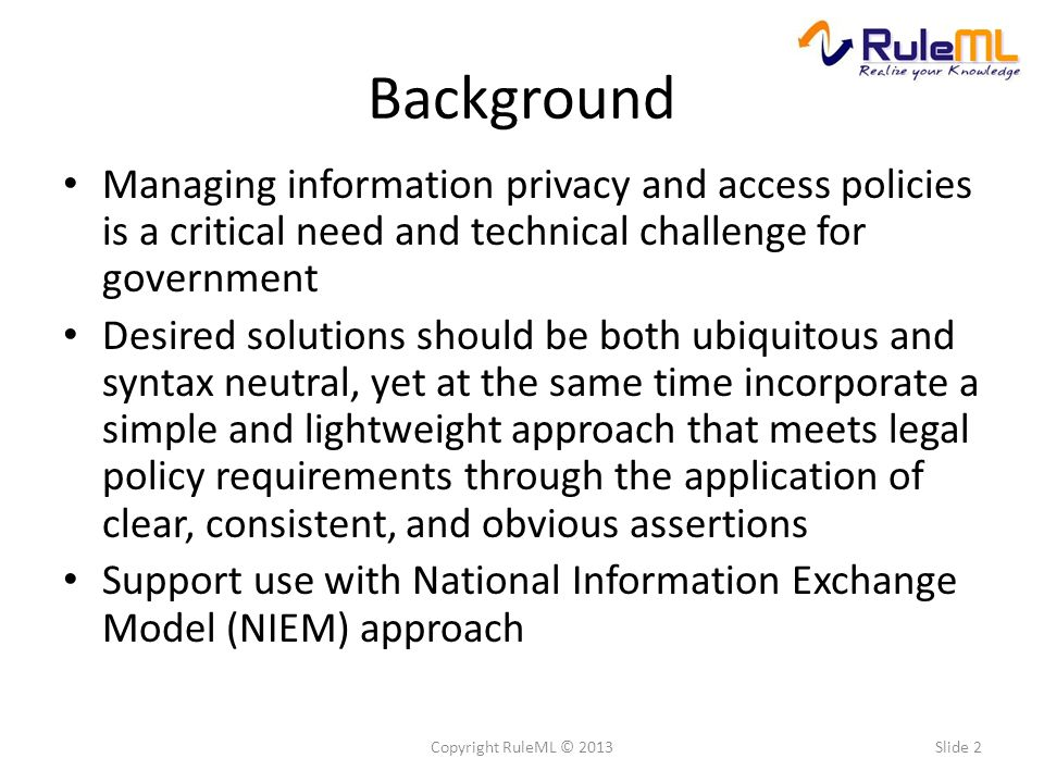Background Managing information privacy and access policies is a critical need and technical challenge for government Desired solutions should be both ubiquitous and syntax neutral, yet at the same time incorporate a simple and lightweight approach that meets legal policy requirements through the application of clear, consistent, and obvious assertions Support use with National Information Exchange Model (NIEM) approach Slide 2Copyright RuleML © 2013