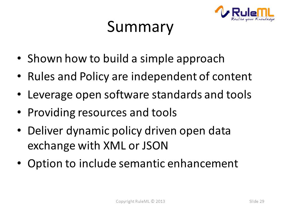 Summary Shown how to build a simple approach Rules and Policy are independent of content Leverage open software standards and tools Providing resources and tools Deliver dynamic policy driven open data exchange with XML or JSON Option to include semantic enhancement Slide 29Copyright RuleML © 2013